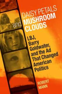Daisy Petals and Mushroom Clouds: LBJ, Barry Goldwater, and the Ad