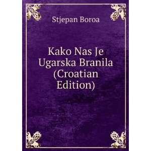 Kako Nas Je Ugarska Branila (Croatian Edition) Stjepan Boroa Books