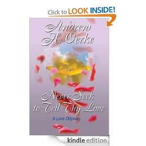 NEVER SEEK TO TELL THY LOVE: A Love Odyssey: Andrew Oerke: