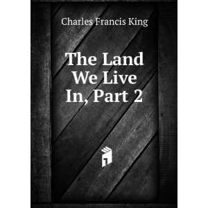 The Land We Live In, Part 2: Charles Francis King: Books
