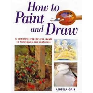 How to Paint and Draw: A Complete Step By Step Guide to