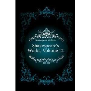 Shakespeares Works, Volume 12 Shakespeare William Books