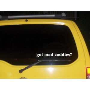 got mad caddies? Funny decal sticker Brand New