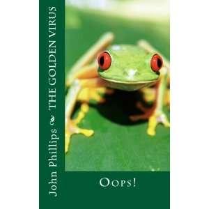 The Golden Virus: Oops! (9781467928144): Mr. John H Phillips II: Books