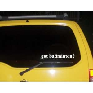 got badminton? Funny decal sticker Brand New Everything
