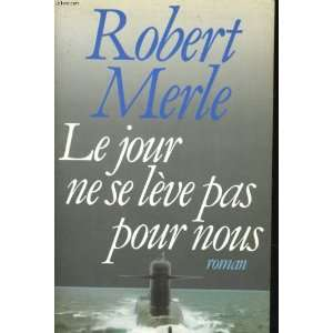 Le jour ne se leve pas pour nous Roman (French Edition) Robert Merle