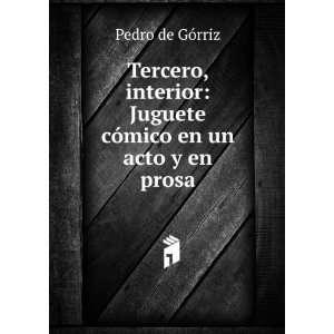 : Juguete cómico en un acto y en prosa: Pedro de Górriz: Books